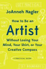 Couverture How to Be an Artist Without Losing Your Mind, Your Shirt, Or Your Creative Compass: A Practical Guide