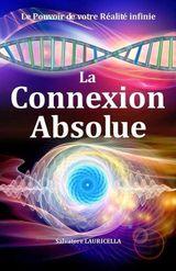 Couverture LA CONNEXION ABSOLUE : Le Secret et La Connaissance de votre incroyable Réalité Révélée, dès à présent accessible à tous.