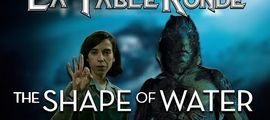 Vidéo THE SHAPE OF WATER (SPOILERS) ║ #106 ║ La Table Ronde