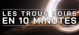 Vidéo LES TROUS NOIRS EN 10 MINUTES