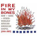 Pochette Fire in My Bones: Raw + Rare + Otherworldly African-American Gospel [1944-2007]